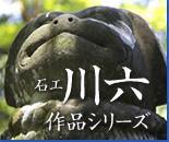 石工川六作品シリーズ